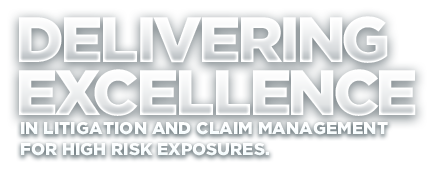 Delivering excellence in litigation and claim management for high risk exposures
